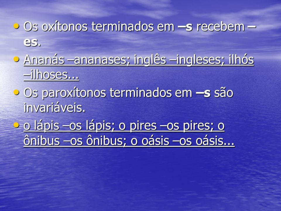 Os oxítonos terminados em –s recebem – es. Os oxítonos terminados em –s recebem – es. Ananás –ananases; inglês –ingleses; ilhós –ilhoses... Ananás –an