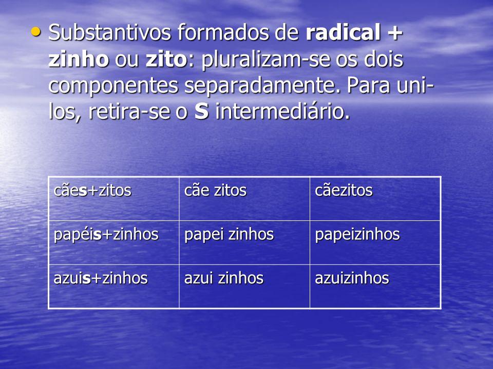 Substantivos formados de radical + zinho ou zito: pluralizam-se os dois componentes separadamente. Para uni- los, retira-se o S intermediário. Substan