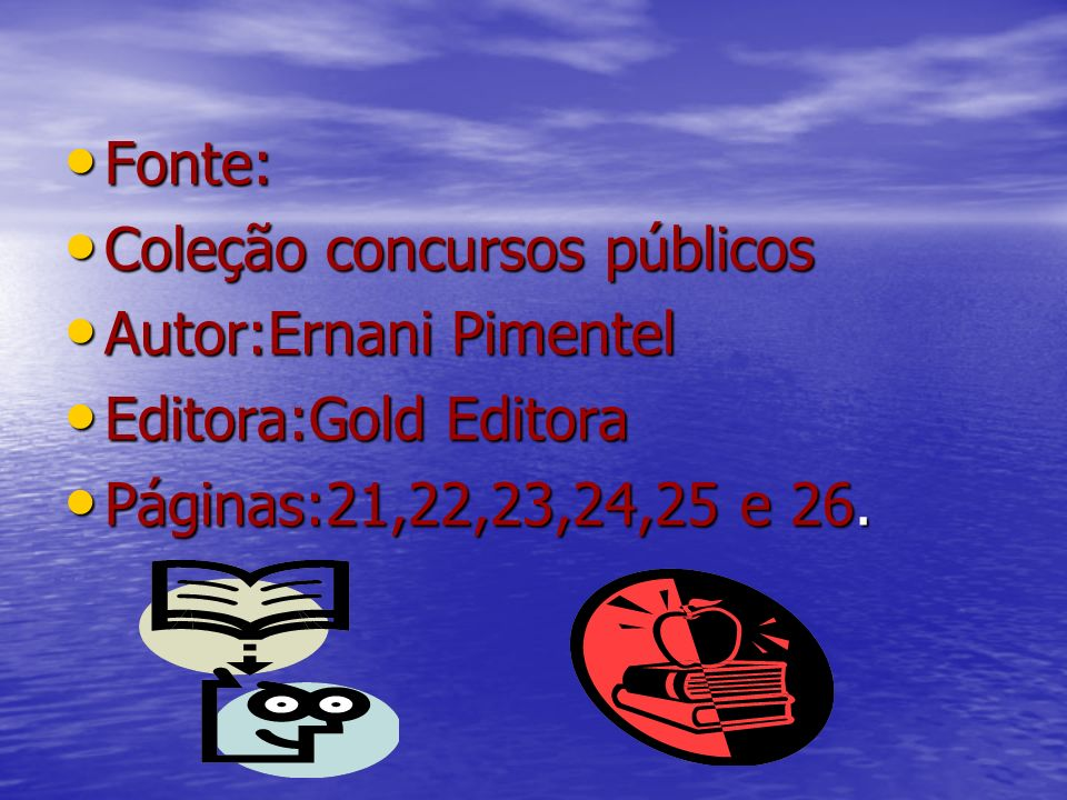 Fonte: Fonte: Coleção concursos públicos Coleção concursos públicos Autor:Ernani Pimentel Autor:Ernani Pimentel Editora:Gold Editora Editora:Gold Edit