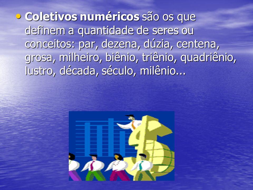 Coletivos numéricos são os que definem a quantidade de seres ou conceitos: par, dezena, dúzia, centena, grosa, milheiro, biênio, triênio, quadriênio,