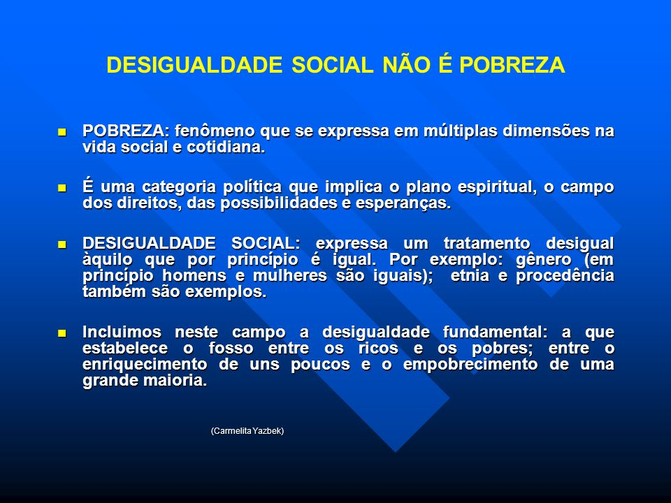 DESIGUALDADE SOCIAL NÃO É POBREZA POBREZA: fenômeno que se expressa em múltiplas dimensões na vida social e cotidiana.