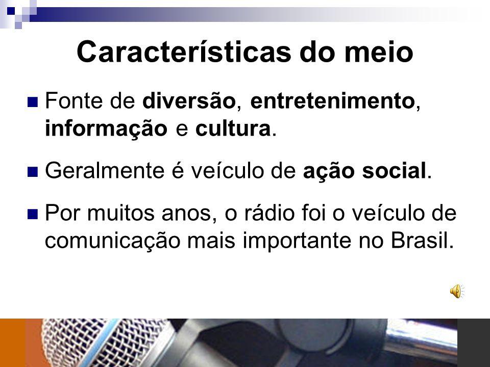 Características do meio Fonte de diversão, entretenimento, informação e cultura. Geralmente é veículo de ação social. Por muitos anos, o rádio foi o v