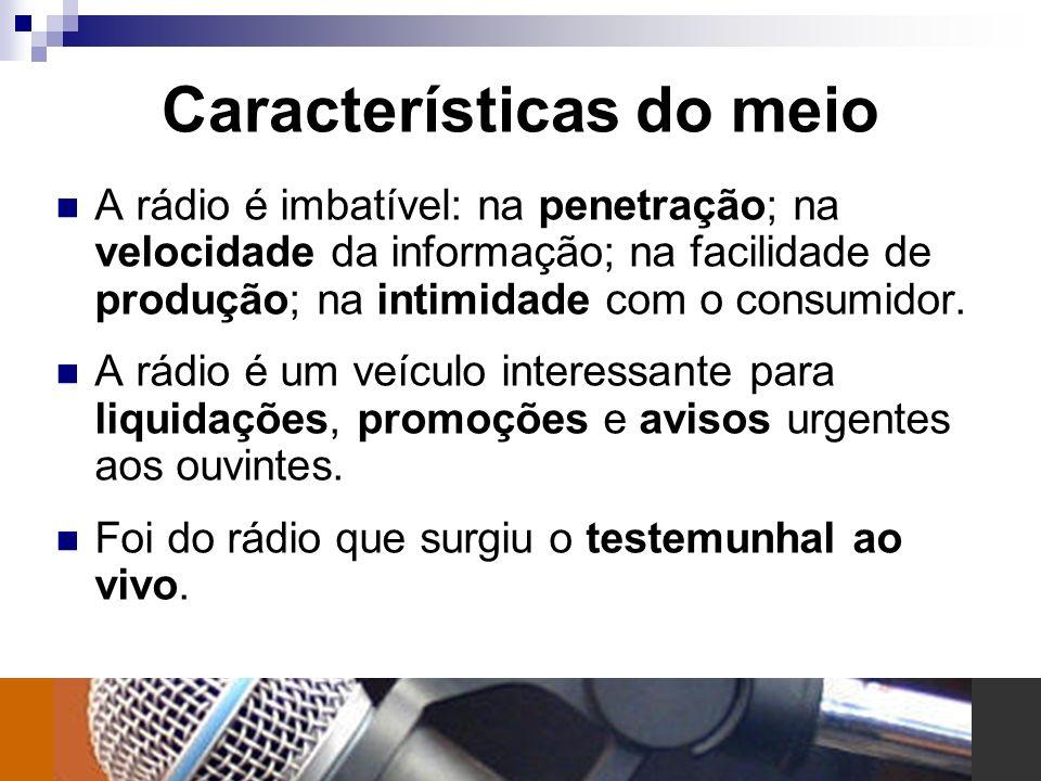 Características do meio A rádio é imbatível: na penetração; na velocidade da informação; na facilidade de produção; na intimidade com o consumidor. A
