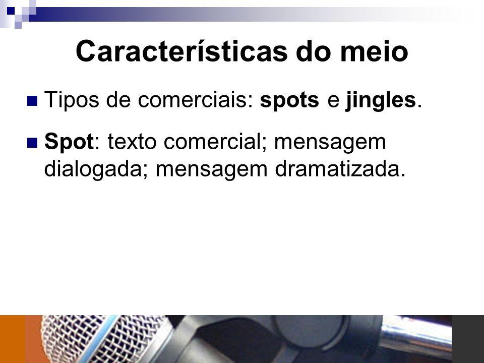 Características do meio Tipos de comerciais: spots e jingles. Spot: texto comercial; mensagem dialogada; mensagem dramatizada.