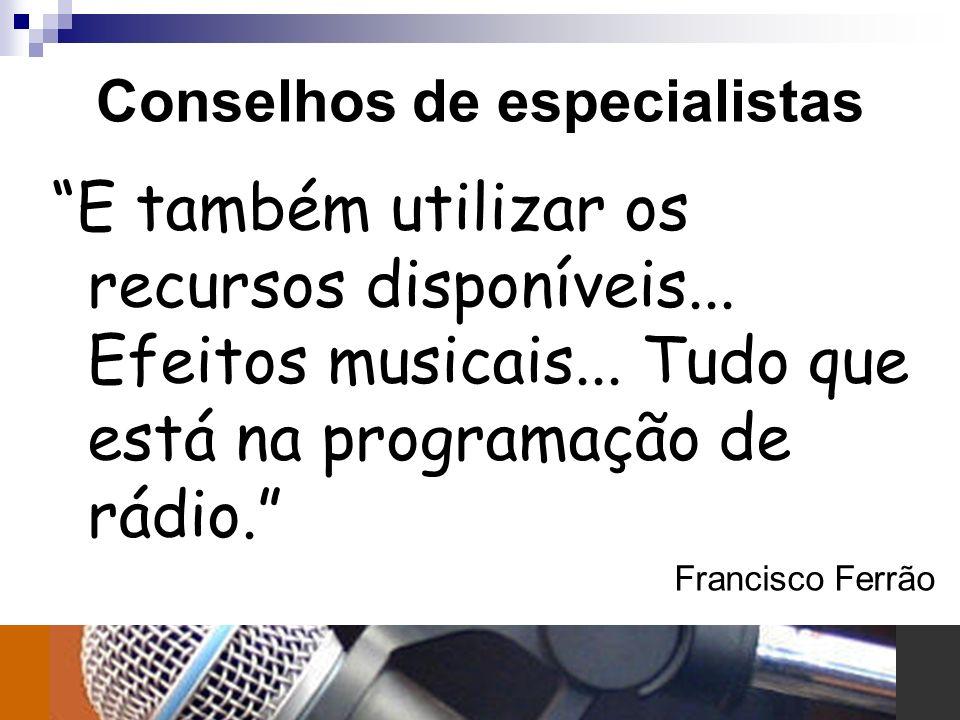Conselhos de especialistas E também utilizar os recursos disponíveis... Efeitos musicais... Tudo que está na programação de rádio. Francisco Ferrão