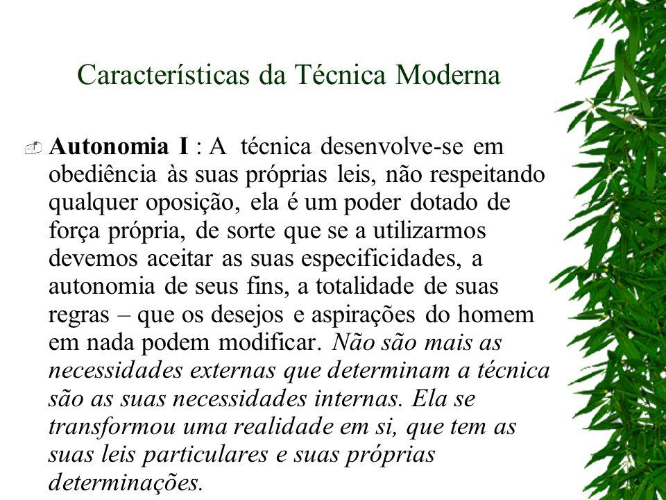 Características da Técnica Moderna Autonomia I : A técnica desenvolve-se em obediência às suas próprias leis, não respeitando qualquer oposição, ela é