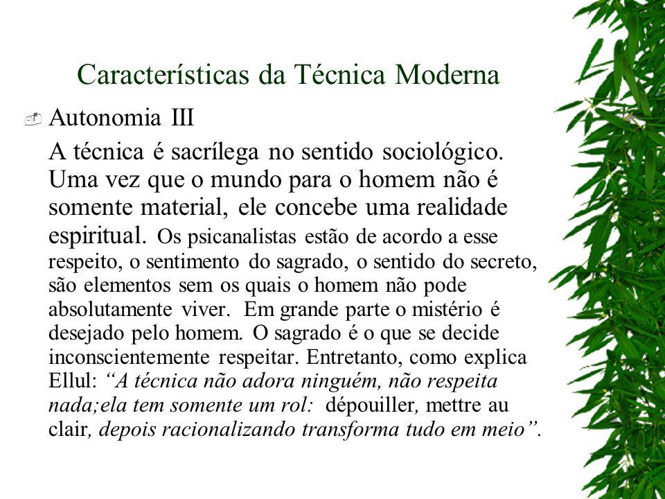 Características da Técnica Moderna Autonomia III A técnica é sacrílega no sentido sociológico. Uma vez que o mundo para o homem não é somente material