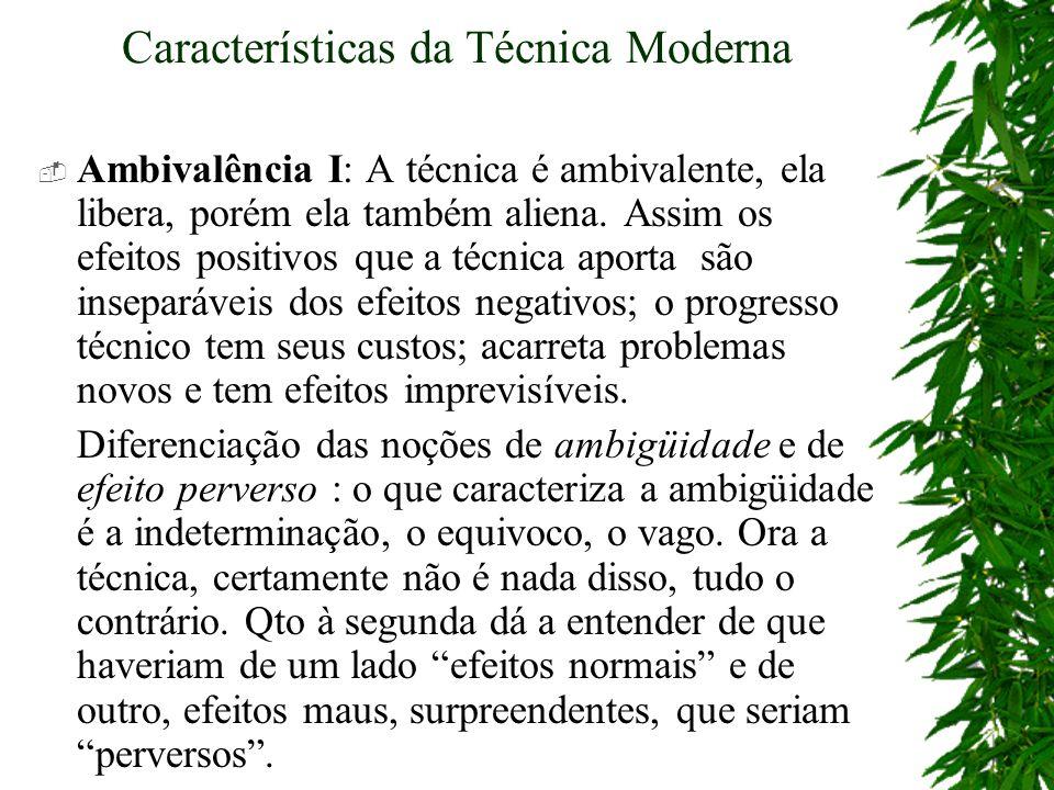 Características da Técnica Moderna Ambivalência I: A técnica é ambivalente, ela libera, porém ela também aliena. Assim os efeitos positivos que a técn