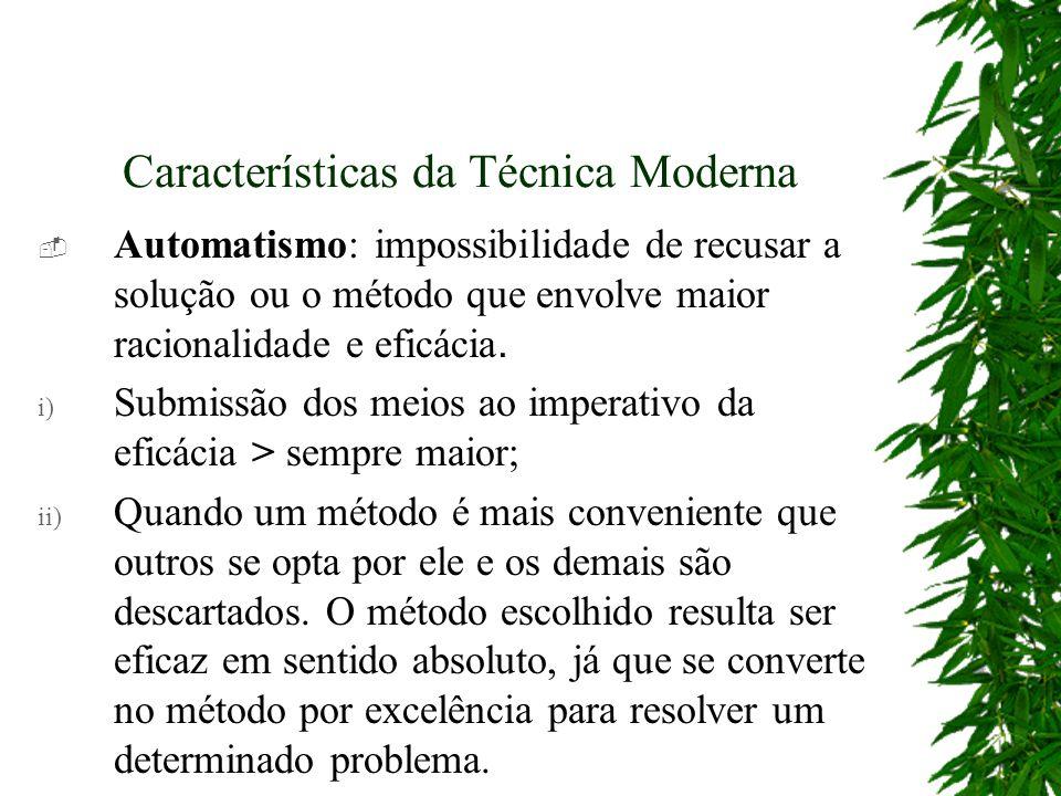 Características da Técnica Moderna Automatismo: impossibilidade de recusar a solução ou o método que envolve maior racionalidade e eficácia. i) Submis