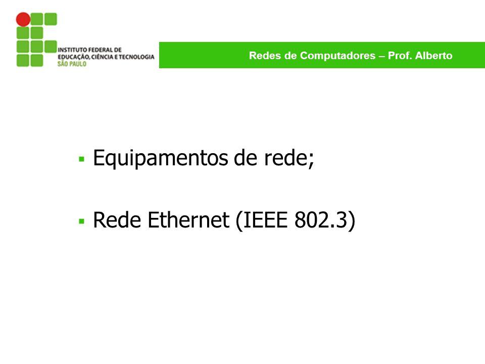 Redes de Computadores – Prof. Alberto Equipamentos de rede; Rede Ethernet (IEEE 802.3)