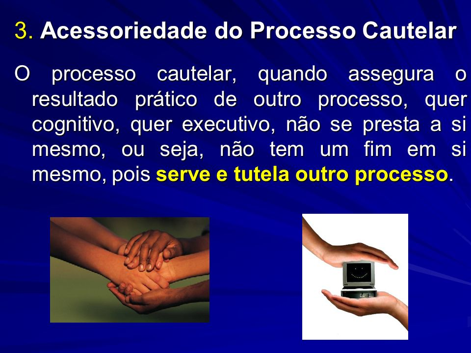 3. Acessoriedade do Processo Cautelar O processo cautelar, quando assegura o resultado prático de outro processo, quer cognitivo, quer executivo, não
