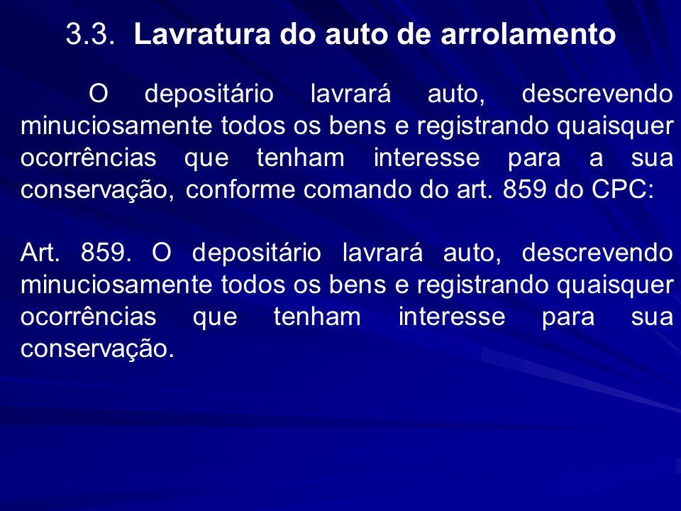 3.3.Lavratura do auto de arrolamento O depositário lavrará auto, descrevendo minuciosamente todos os bens e registrando quaisquer ocorrências que tenh
