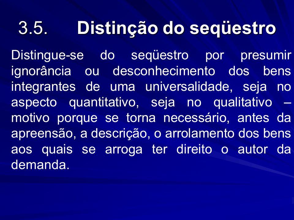 3.5.Distinção do seqüestro Distingue-se do seqüestro por presumir ignorância ou desconhecimento dos bens integrantes de uma universalidade, seja no as