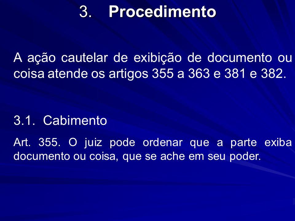 3.Procedimento A ação cautelar de exibição de documento ou coisa atende os artigos 355 a 363 e 381 e 382. 3.1.Cabimento Art. 355. O juiz pode ordenar