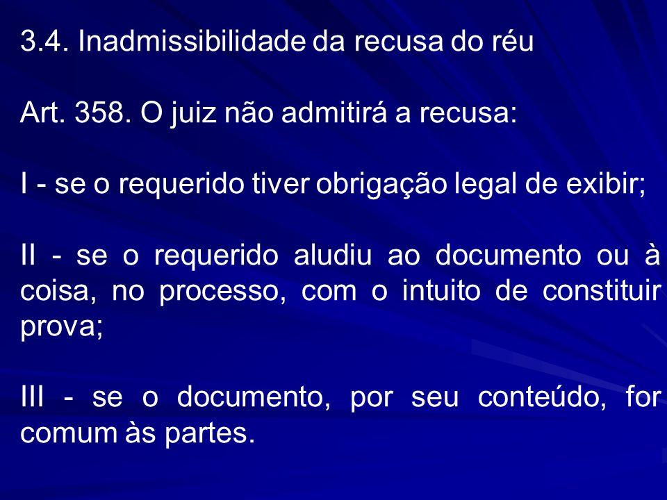 3.4. Inadmissibilidade da recusa do réu Art. 358. O juiz não admitirá a recusa: I - se o requerido tiver obrigação legal de exibir; II - se o requerid