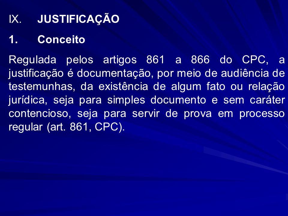 IX.JUSTIFICAÇÃO 1.Conceito Regulada pelos artigos 861 a 866 do CPC, a justificação é documentação, por meio de audiência de testemunhas, da existência