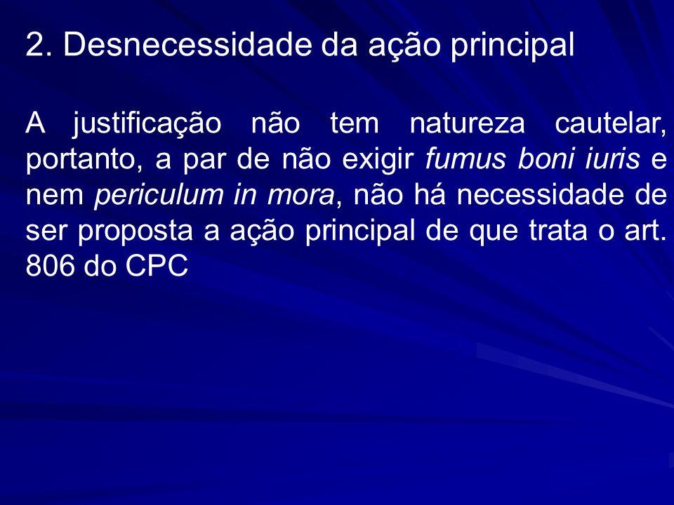 2. Desnecessidade da ação principal A justificação não tem natureza cautelar, portanto, a par de não exigir fumus boni iuris e nem periculum in mora,