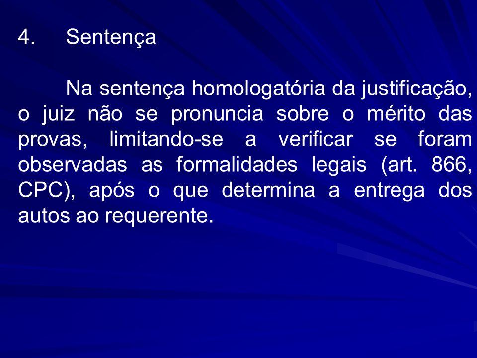 4.Sentença Na sentença homologatória da justificação, o juiz não se pronuncia sobre o mérito das provas, limitando-se a verificar se foram observadas
