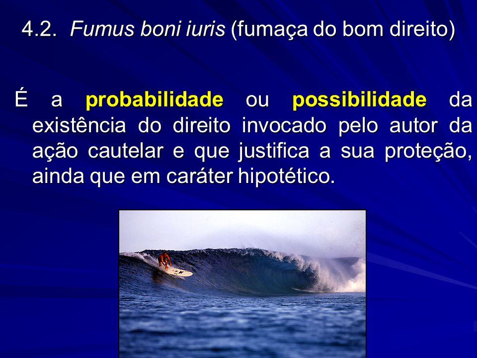 4.2.Fumus boni iuris (fumaça do bom direito) É a probabilidade ou possibilidade da existência do direito invocado pelo autor da ação cautelar e que ju
