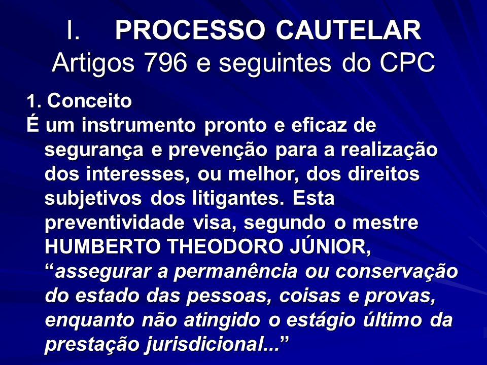 I.PROCESSO CAUTELAR Artigos 796 e seguintes do CPC 1. Conceito É um instrumento pronto e eficaz de segurança e prevenção para a realização dos interes