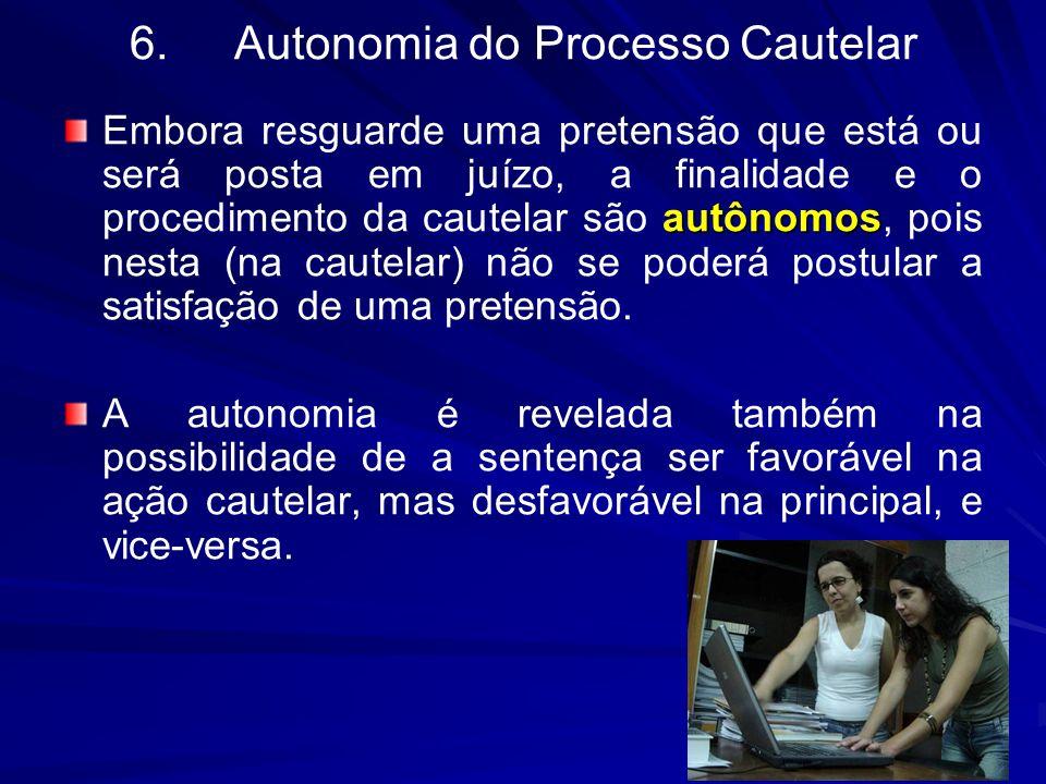 6.Autonomia do Processo Cautelar autônomos Embora resguarde uma pretensão que está ou será posta em juízo, a finalidade e o procedimento da cautelar s