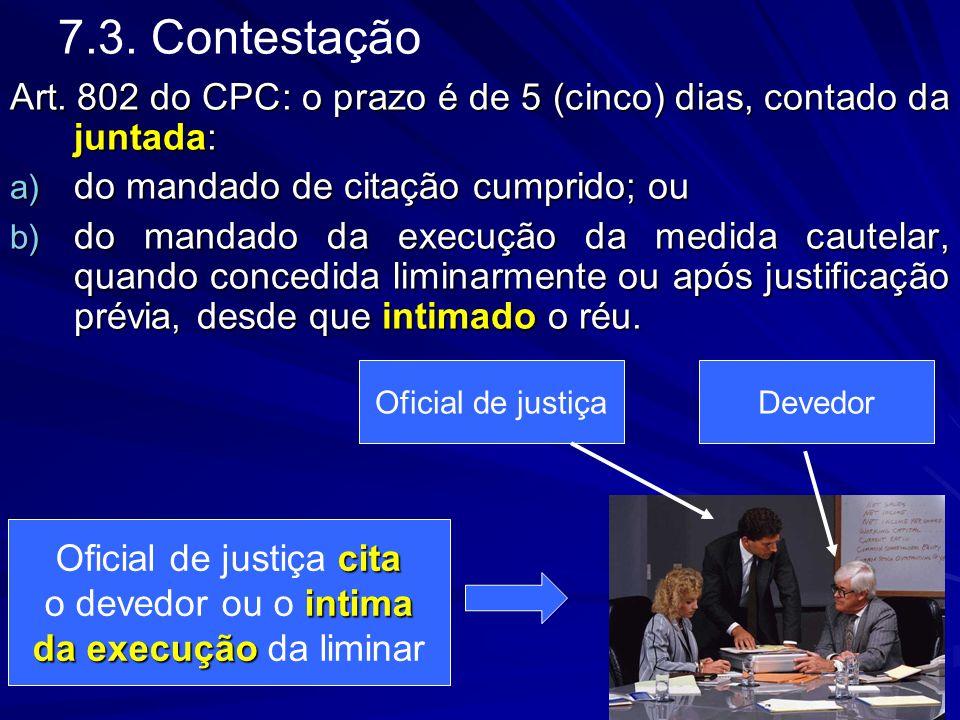 7.3. Contestação Art. 802 do CPC: o prazo é de 5 (cinco) dias, contado da juntada: a) do mandado de citação cumprido; ou b) do mandado da execução da