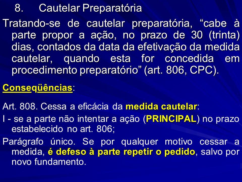 8.Cautelar Preparatória Tratando-se de cautelar preparatória, cabe à parte propor a ação, no prazo de 30 (trinta) dias, contados da data da efetivação