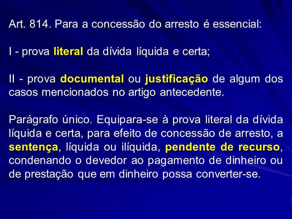 Art. 814. Para a concessão do arresto é essencial: literal I - prova literal da dívida líquida e certa; documentaljustificação II - prova documental o