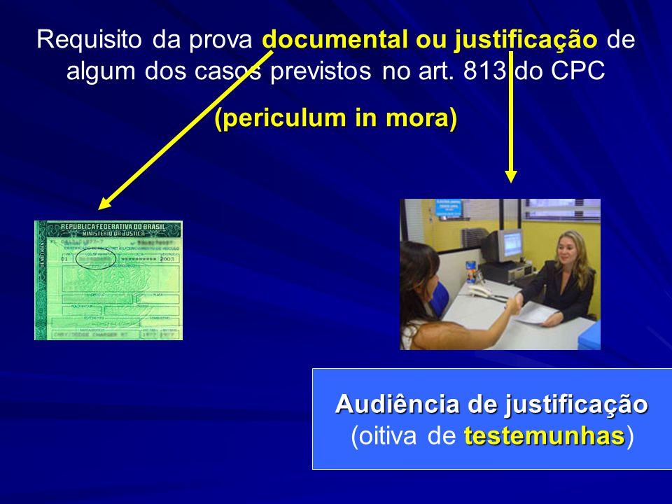 documental Requisito da prova documental ou justificação de algum dos casos previstos no art. 813 do CPC (periculum in mora) Audiência de justificação