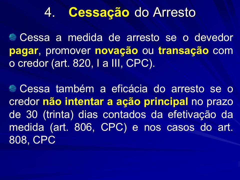 4. do Arresto 4.Cessação do Arresto Cessa a medida de arresto se o devedor pagar, promover novação ou transação com o credor (art. 820, I a III, CPC).