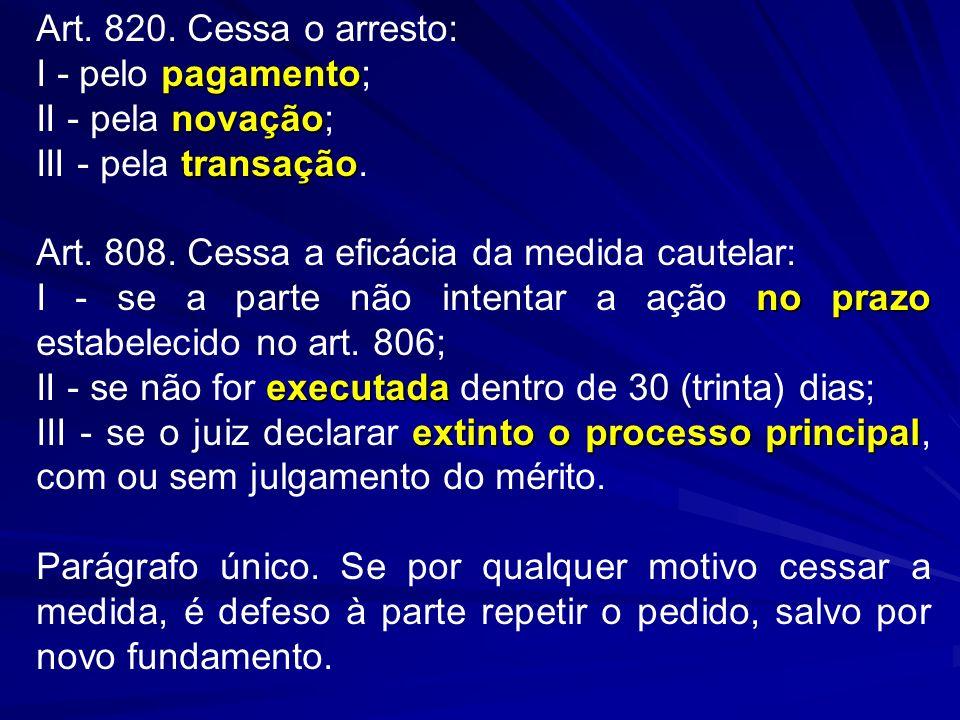 Art. 820. Cessa o arresto: pagamento I - pelo pagamento; novação II - pela novação; transação III - pela transação. Art. 808. Cessa a eficácia da medi