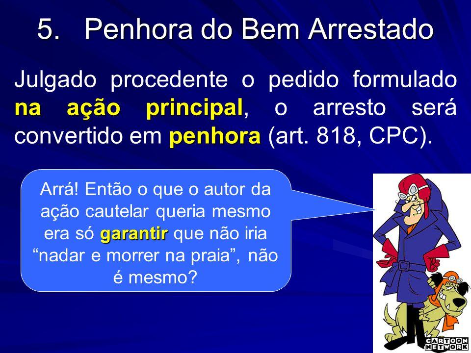 5.Penhora do Bem Arrestado na ação principal penhora Julgado procedente o pedido formulado na ação principal, o arresto será convertido em penhora (ar