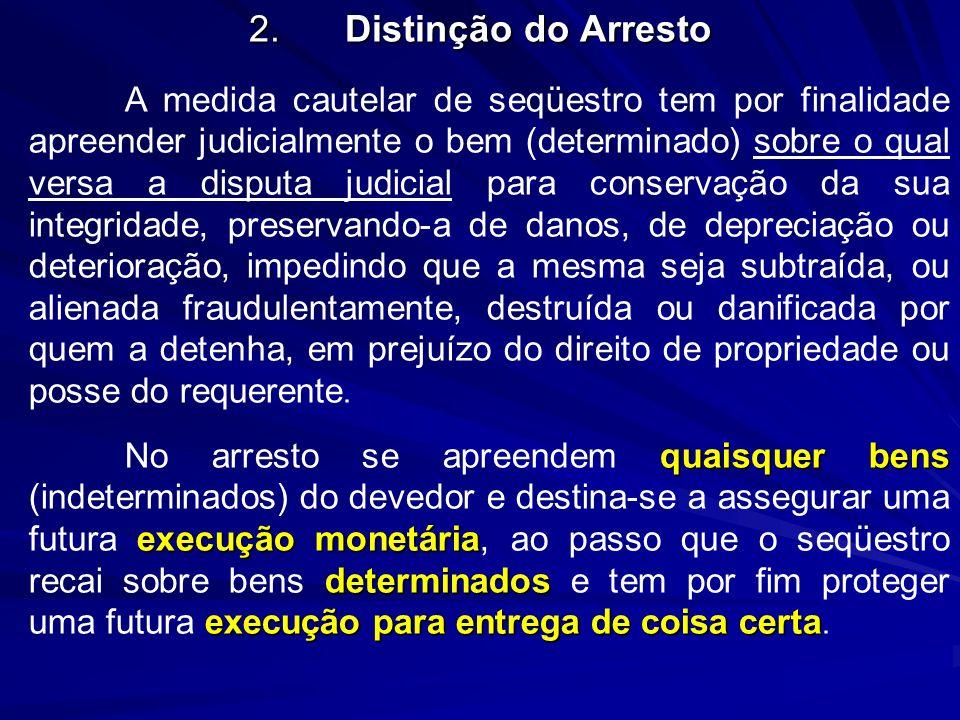 2.Distinção do Arresto A medida cautelar de seqüestro tem por finalidade apreender judicialmente o bem (determinado) sobre o qual versa a disputa judi