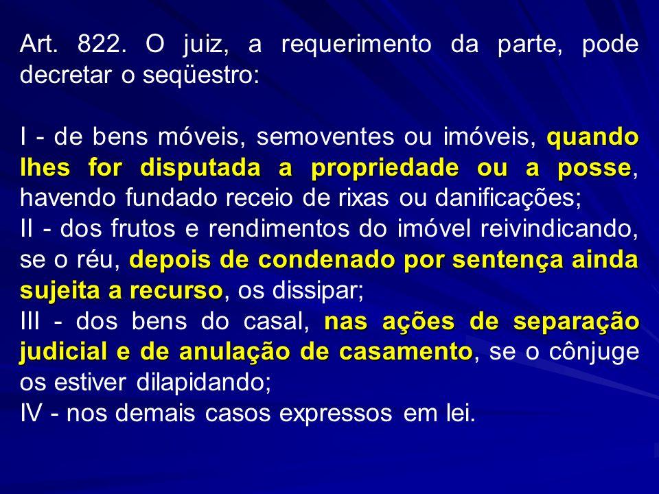 Art. 822. O juiz, a requerimento da parte, pode decretar o seqüestro: quando lhes for disputada a propriedade ou a posse I - de bens móveis, semovente