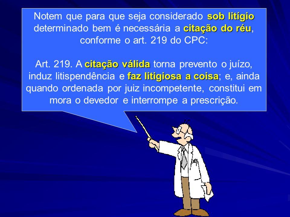 sob litígio Notem que para que seja considerado sob litígio citação do réu determinado bem é necessária a citação do réu, conforme o art. 219 do CPC:
