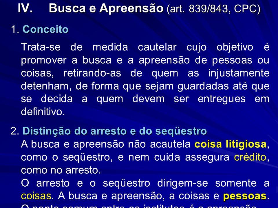 IV.Busca e Apreensão (art. 839/843, CPC) Conceito 1. Conceito Trata-se de medida cautelar cujo objetivo é promover a busca e a apreensão de pessoas ou