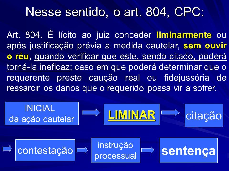 Nesse sentido, o art. 804, CPC: Art. 804. É lícito ao juiz conceder l ll liminarmente ou após justificação prévia a medida cautelar, s ss sem ouvir o