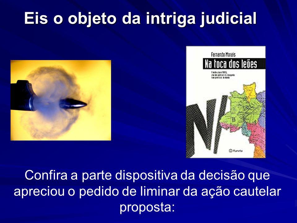 Confira a parte dispositiva da decisão que apreciou o pedido de liminar da ação cautelar proposta: Eis o objeto da intriga judicial