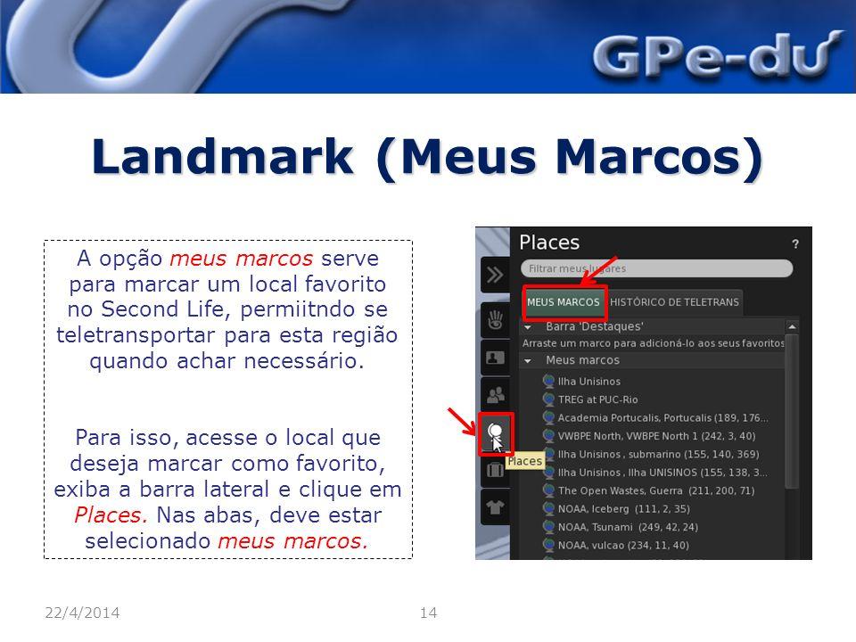 Landmark (Meus Marcos) 22/4/201414 A opção meus marcos serve para marcar um local favorito no Second Life, permiitndo se teletransportar para esta região quando achar necessário.