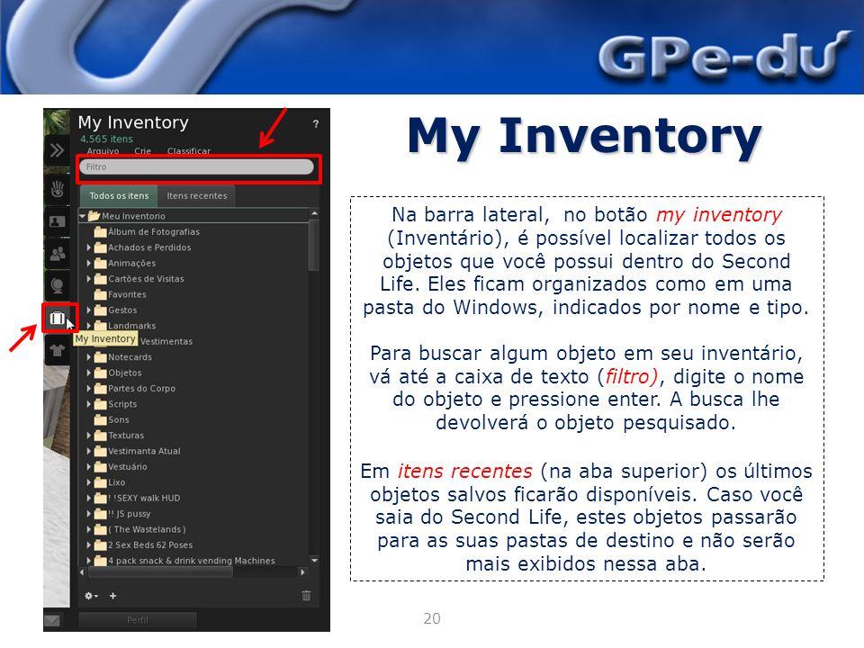 My Inventory 20 Na barra lateral, no botão my inventory (Inventário), é possível localizar todos os objetos que você possui dentro do Second Life.