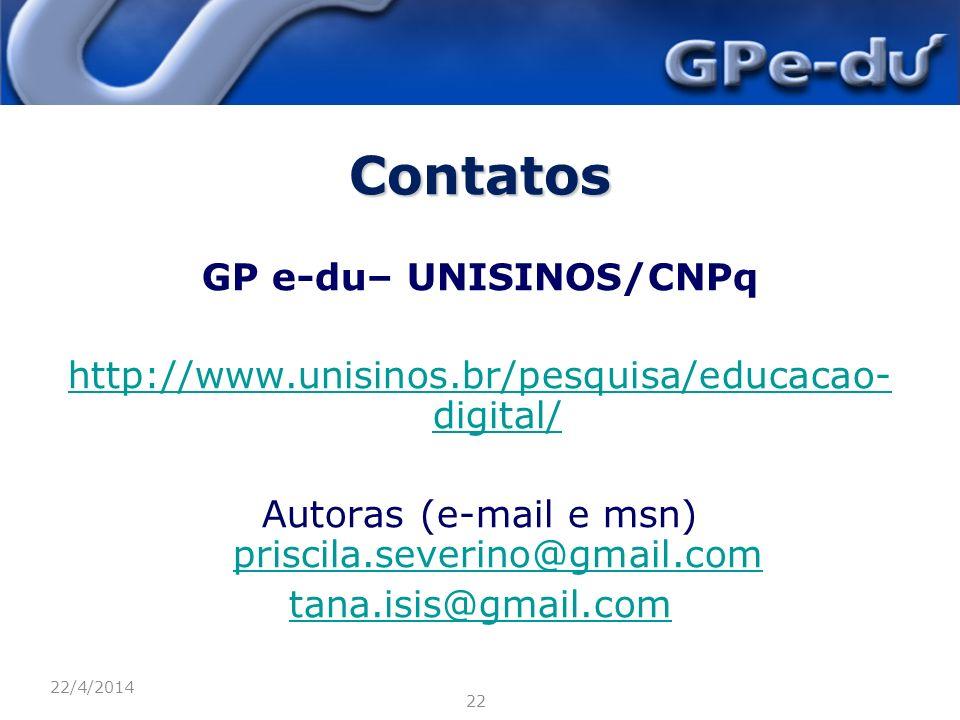 Contatos GP e-du– UNISINOS/CNPq http://www.unisinos.br/pesquisa/educacao- digital/ Autoras (e-mail e msn) priscila.severino@gmail.com priscila.severino@gmail.com tana.isis@gmail.com 22/4/2014 22