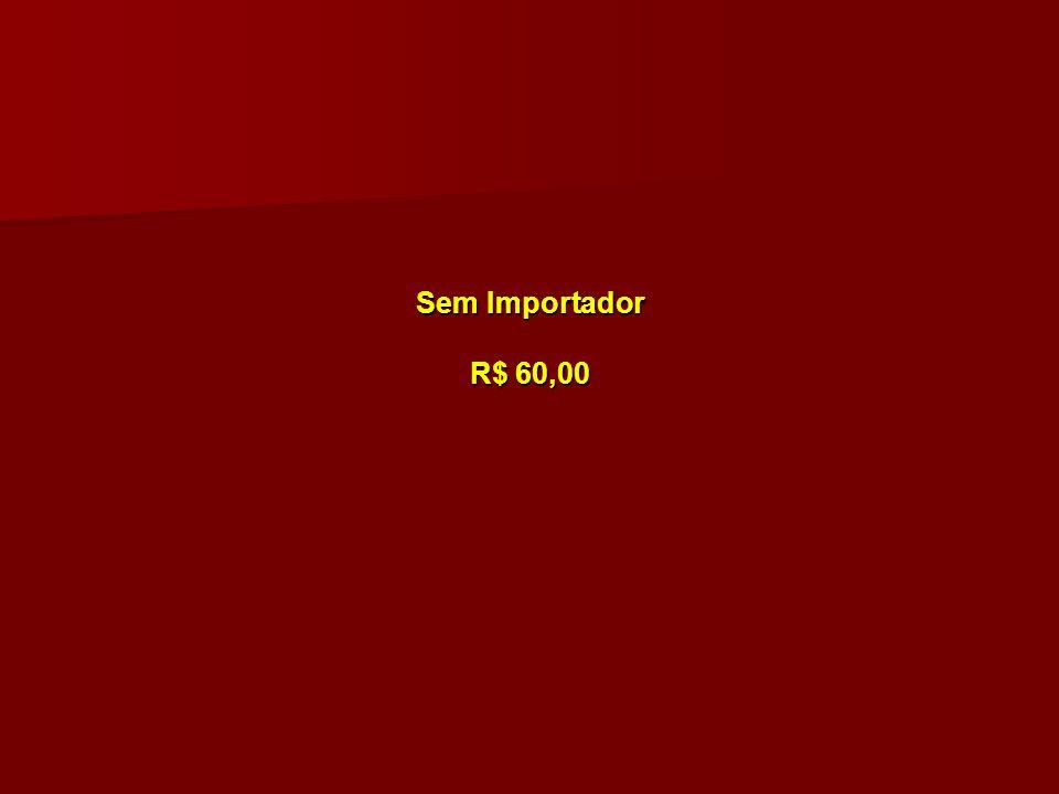 Sem Importador R$ 60,00 Sem Importador R$ 60,00
