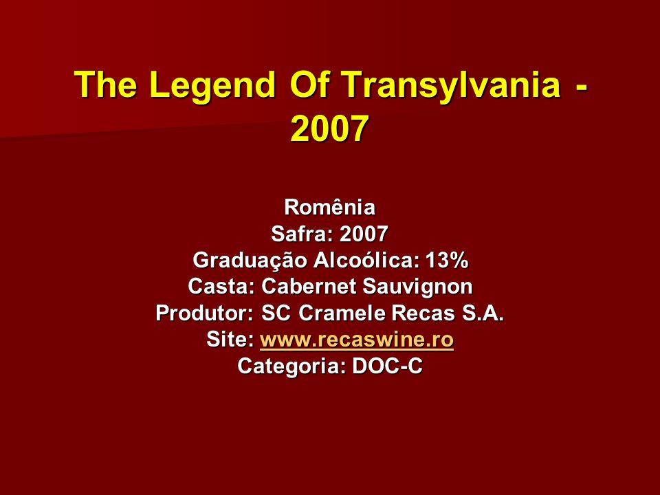 The Legend Of Transylvania - 2007 Romênia Safra: 2007 Graduação Alcoólica: 13% Casta: Cabernet Sauvignon Produtor: SC Cramele Recas S.A. Site: www.rec