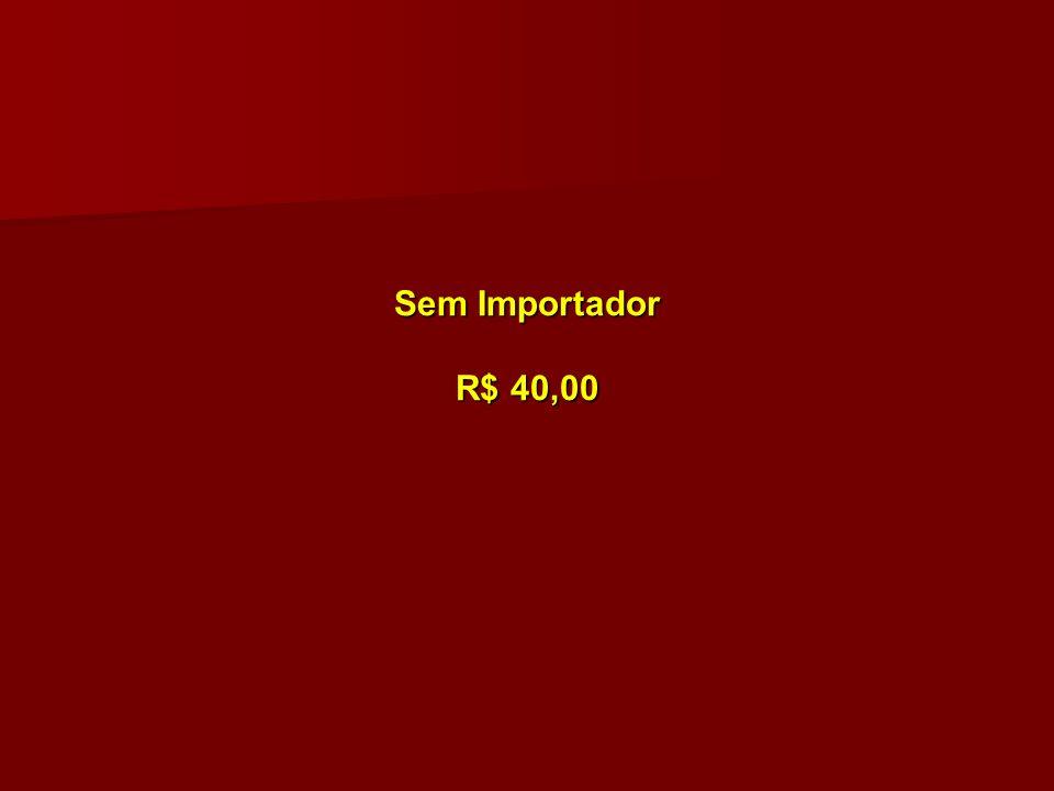 Sem Importador R$ 40,00 Sem Importador R$ 40,00