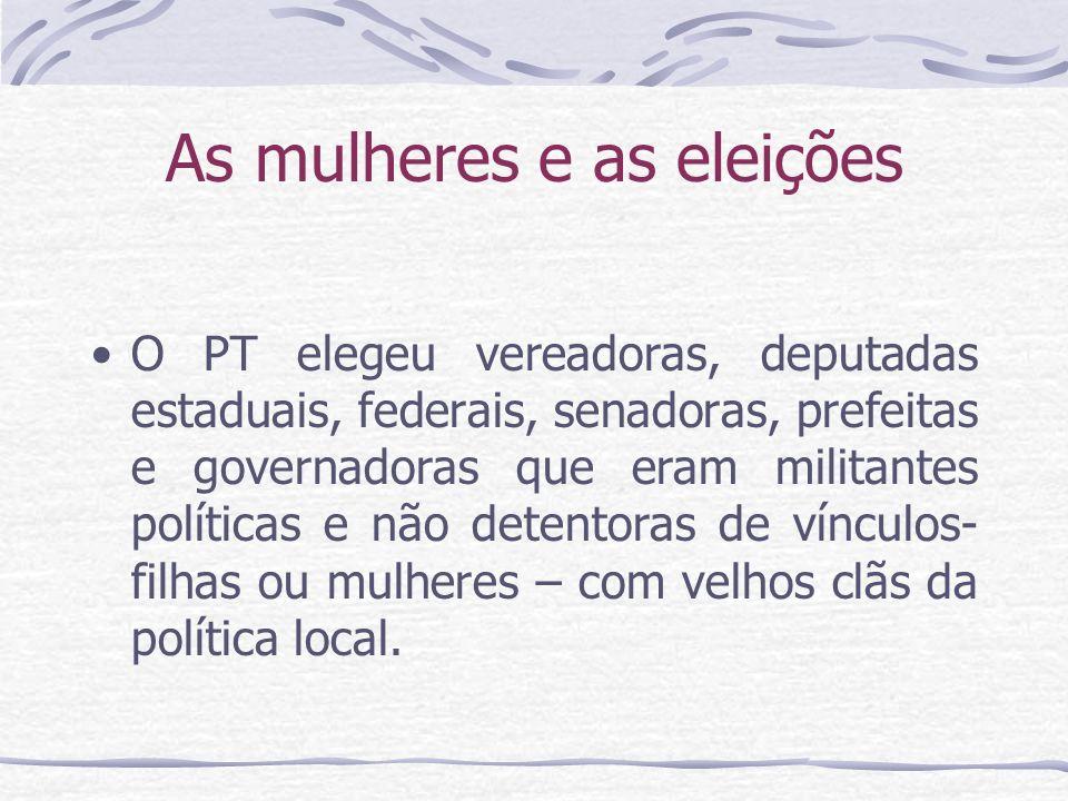 As mulheres e as eleições O PT elegeu vereadoras, deputadas estaduais, federais, senadoras, prefeitas e governadoras que eram militantes políticas e n