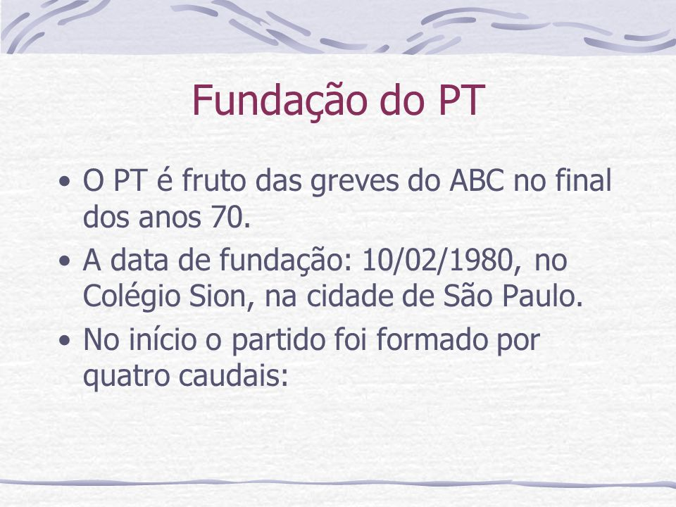 Fundação do PT O PT é fruto das greves do ABC no final dos anos 70. A data de fundação: 10/02/1980, no Colégio Sion, na cidade de São Paulo. No início