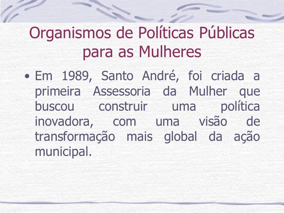 Organismos de Políticas Públicas para as Mulheres Em 1989, Santo André, foi criada a primeira Assessoria da Mulher que buscou construir uma política i