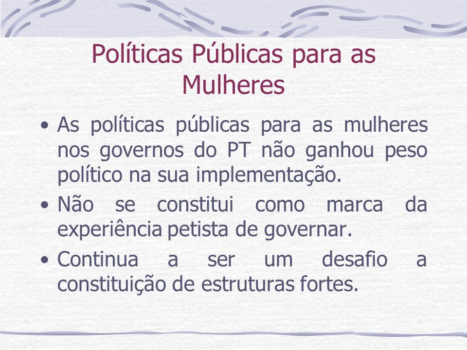 Políticas Públicas para as Mulheres As políticas públicas para as mulheres nos governos do PT não ganhou peso político na sua implementação. Não se co