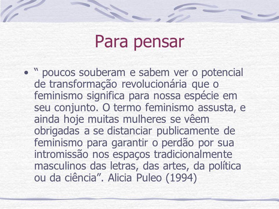 Para pensar poucos souberam e sabem ver o potencial de transformação revolucionária que o feminismo significa para nossa espécie em seu conjunto. O te