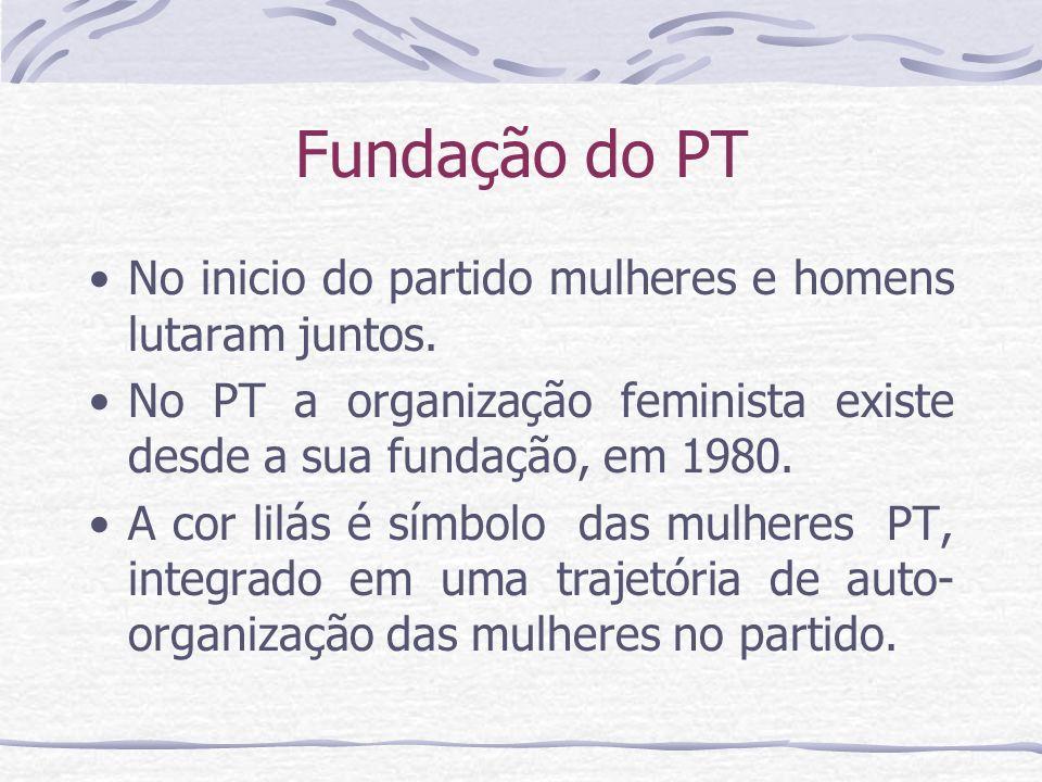 Fundação do PT No inicio do partido mulheres e homens lutaram juntos. No PT a organização feminista existe desde a sua fundação, em 1980. A cor lilás
